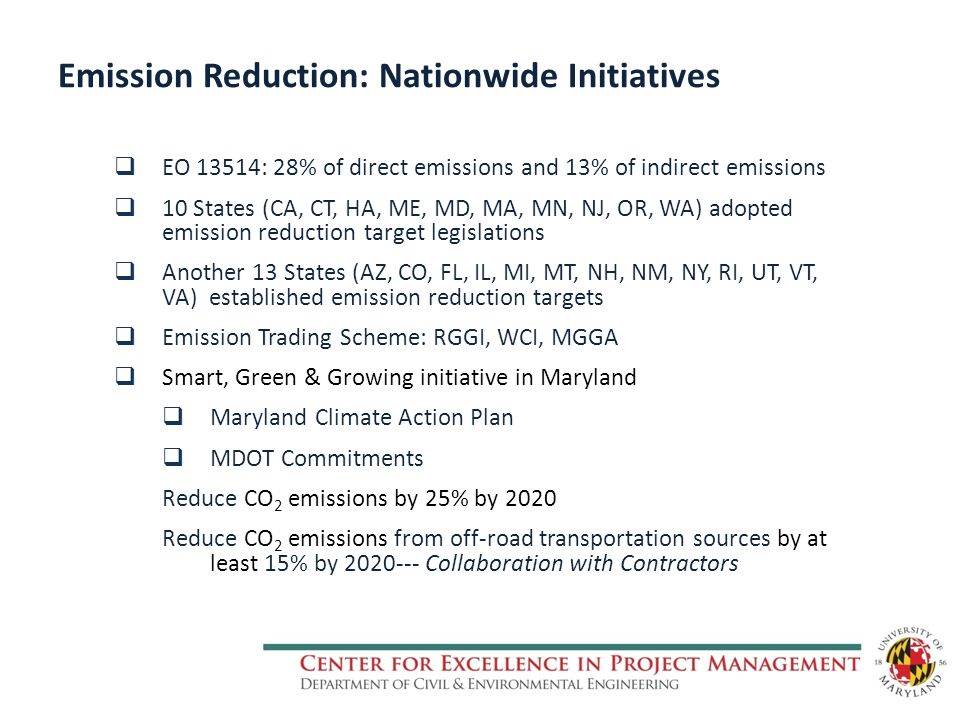 Emission Reduction: Nationwide Initiatives  EO 13514: 28% of direct emissions and 13% of indirect emissions  10 States (CA, CT, HA, ME, MD, MA, MN, NJ, OR, WA) adopted emission reduction target legislations  Another 13 States (AZ, CO, FL, IL, MI, MT, NH, NM, NY, RI, UT, VT, VA) established emission reduction targets  Emission Trading Scheme: RGGI, WCI, MGGA  Smart, Green & Growing initiative in Maryland  Maryland Climate Action Plan  MDOT Commitments Reduce CO 2 emissions by 25% by 2020 Reduce CO 2 emissions from off-road transportation sources by at least 15% by 2020--- Collaboration with Contractors
