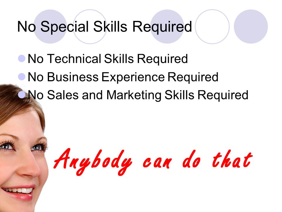 No Special Skills Required No Technical Skills Required No Business Experience Required No Sales and Marketing Skills Required