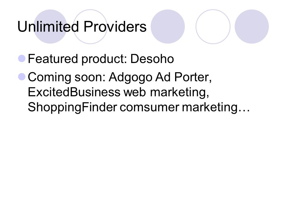 Unlimited Providers Featured product: Desoho Coming soon: Adgogo Ad Porter, ExcitedBusiness web marketing, ShoppingFinder comsumer marketing…