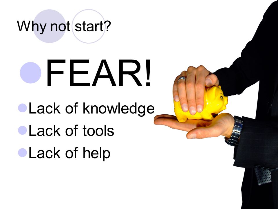 Why not start FEAR! Lack of knowledge Lack of tools Lack of help
