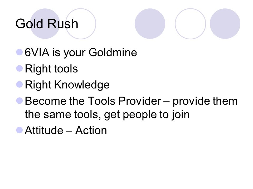 Gold Rush 6VIA is your Goldmine Right tools Right Knowledge Become the Tools Provider – provide them the same tools, get people to join Attitude – Action