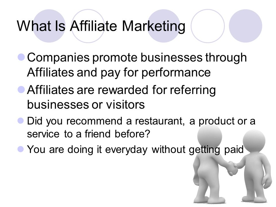 What Is Affiliate Marketing Companies promote businesses through Affiliates and pay for performance Affiliates are rewarded for referring businesses or visitors Did you recommend a restaurant, a product or a service to a friend before.