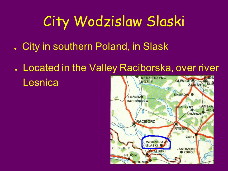 City Wodzislaw Slaski ● City in southern Poland, in Slask ● Located in the Valley Raciborska, over river Lesnica