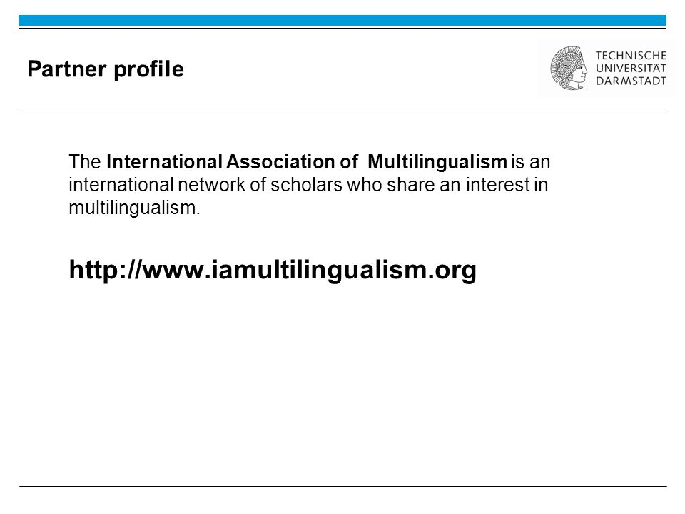 Partner profile A shared understanding of multilingualism: Multilingualism is a common individual and societal phenomenon, and the study of multilingualism provides the basis for understanding all types of language acquisition and learning, maintenance and attrition.