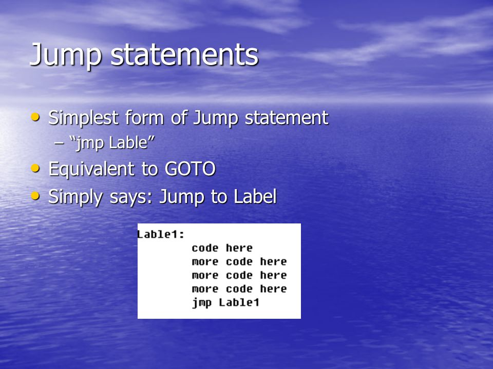 Jump statements Simplest form of Jump statement Simplest form of Jump statement – jmp Lable Equivalent to GOTO Equivalent to GOTO Simply says: Jump to Label Simply says: Jump to Label