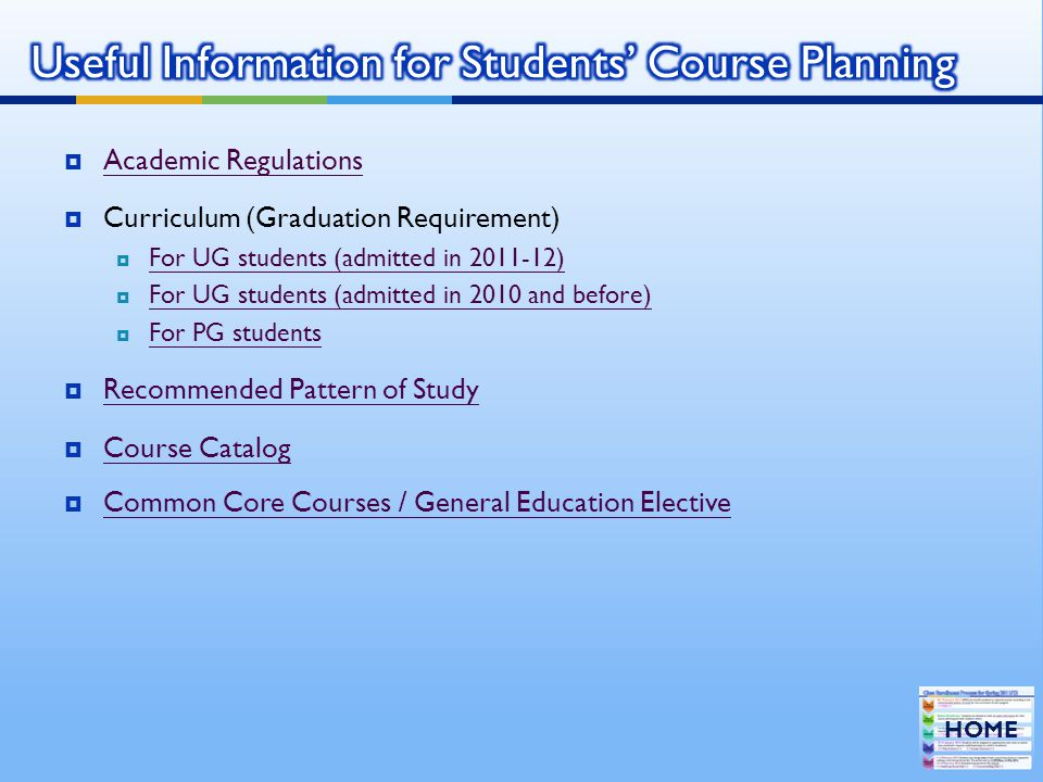  Academic Regulations Academic Regulations  Curriculum (Graduation Requirement)  For UG students (admitted in 2011-12) For UG students (admitted in 2011-12)  For UG students (admitted in 2010 and before) For UG students (admitted in 2010 and before)  For PG students For PG students  Recommended Pattern of Study Recommended Pattern of Study  Course Catalog Course Catalog  Common Core Courses / General Education Elective Common Core Courses / General Education Elective HOME
