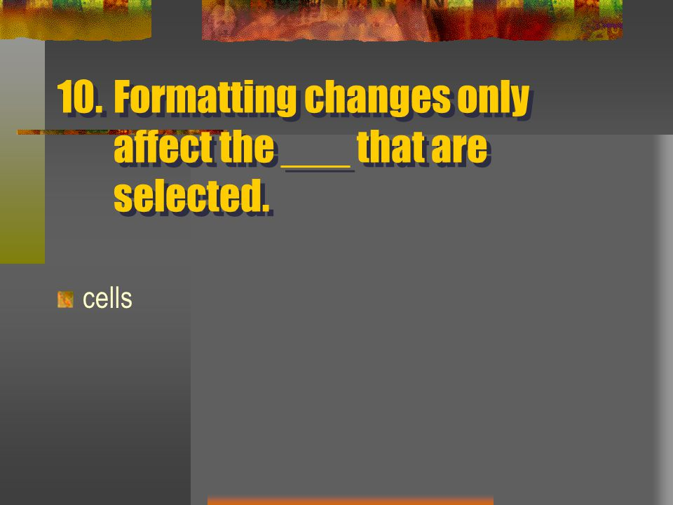 10.Formatting changes only affect the ___ that are selected. cells