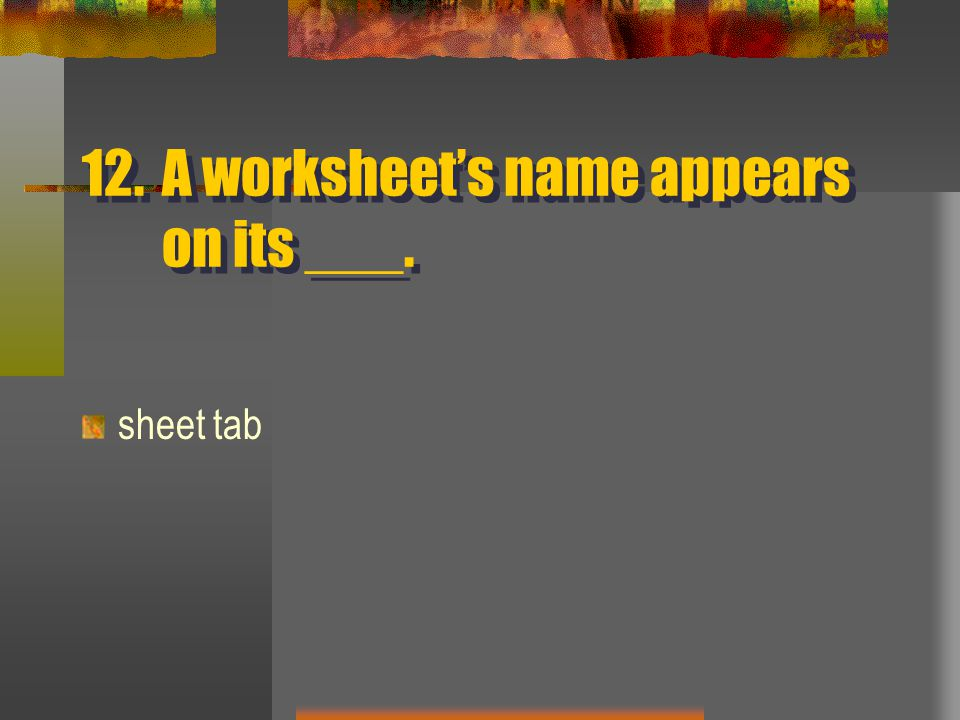 12.A worksheet's name appears on its ___. sheet tab