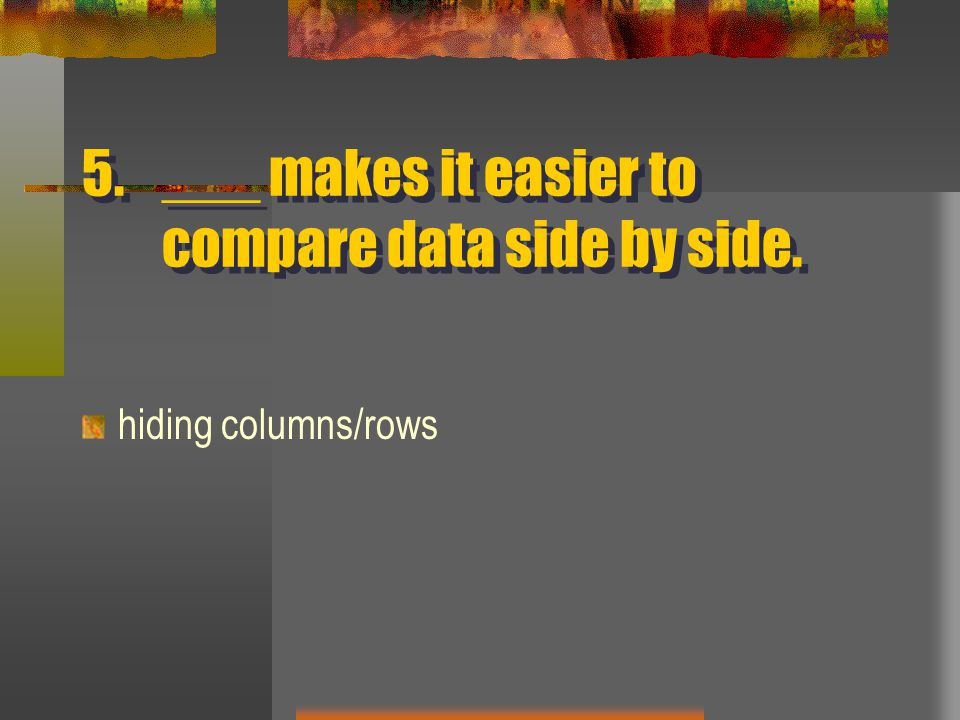 5.___ makes it easier to compare data side by side. hiding columns/rows