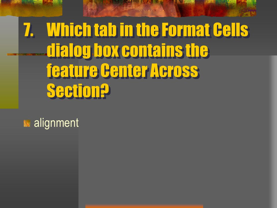 7.Which tab in the Format Cells dialog box contains the feature Center Across Section alignment