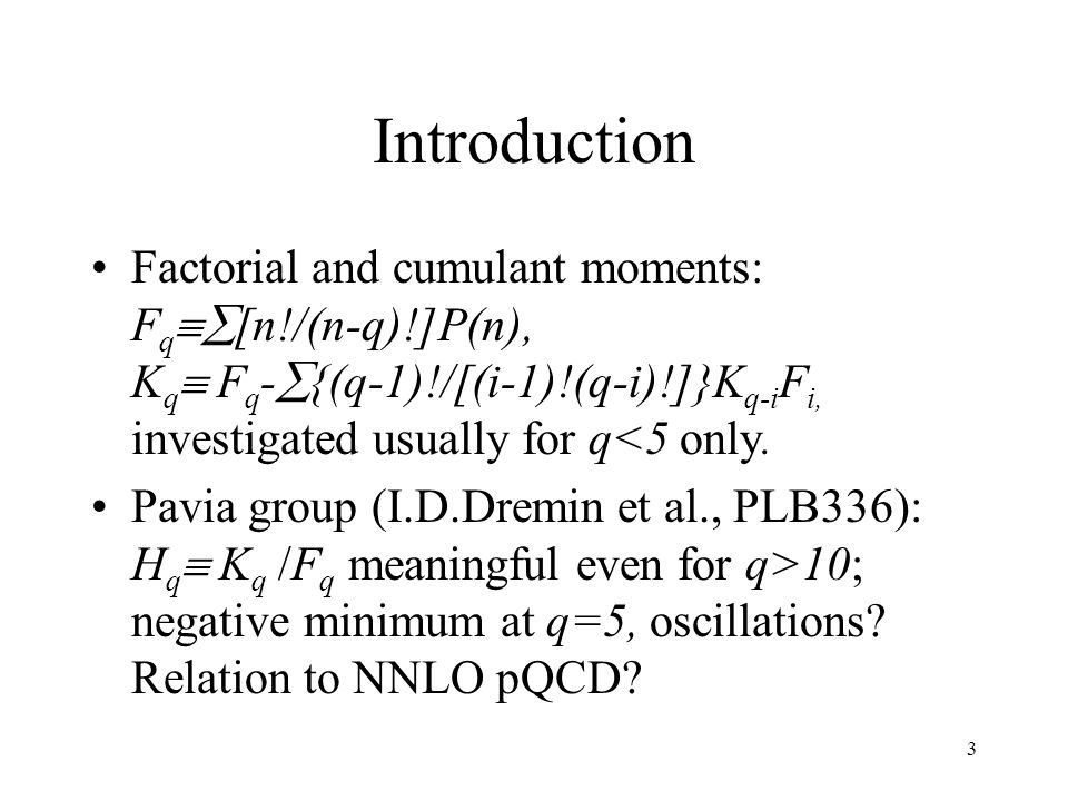 3 Introduction Factorial and cumulant moments: F q  [n!/(n-q)!]P(n), K q  F q -  {(q-1)!/[(i-1)!(q-i)!]}K q-i F i, investigated usually for q<5 only.