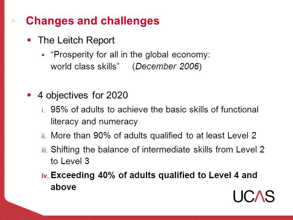 Changes and challenges  The Leitch Report  Prosperity for all in the global economy: world class skills (December 2006)  4 objectives for 2020 i.