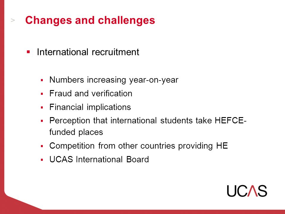 Changes and challenges  International recruitment  Numbers increasing year-on-year  Fraud and verification  Financial implications  Perception that international students take HEFCE- funded places  Competition from other countries providing HE  UCAS International Board