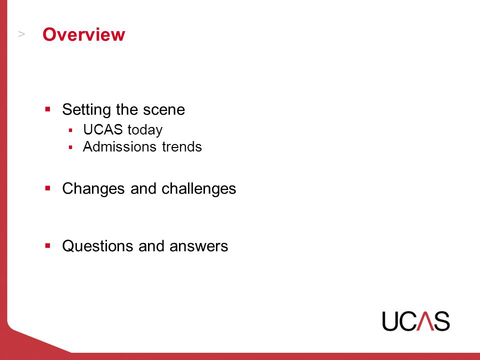 Overview  Setting the scene  UCAS today  Admissions trends  Changes and challenges  Questions and answers