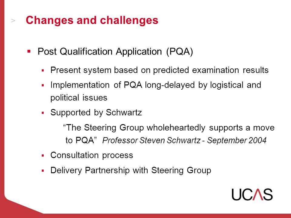 Changes and challenges  Post Qualification Application (PQA)  Present system based on predicted examination results  Implementation of PQA long-delayed by logistical and political issues  Supported by Schwartz The Steering Group wholeheartedly supports a move to PQA Professor Steven Schwartz - September 2004  Consultation process  Delivery Partnership with Steering Group