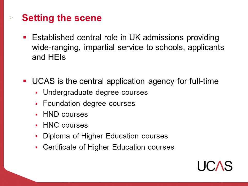 Setting the scene  Established central role in UK admissions providing wide-ranging, impartial service to schools, applicants and HEIs  UCAS is the central application agency for full-time  Undergraduate degree courses  Foundation degree courses  HND courses  HNC courses  Diploma of Higher Education courses  Certificate of Higher Education courses