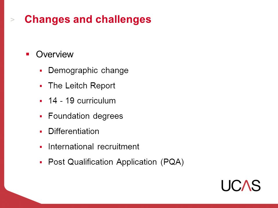 Changes and challenges  Overview  Demographic change  The Leitch Report  14 - 19 curriculum  Foundation degrees  Differentiation  International recruitment  Post Qualification Application (PQA)