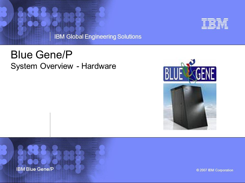 © 2007 IBM Corporation IBM Global Engineering Solutions IBM Blue Gene/P Blue Gene/P System Overview - Hardware