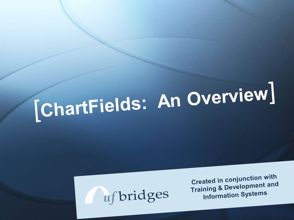 [ ChartFields: An Overview ] Created in conjunction with Training & Development and Information Systems