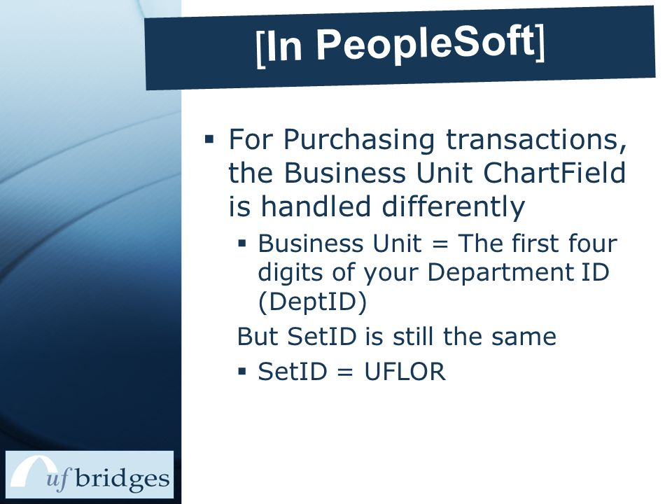  For Purchasing transactions, the Business Unit ChartField is handled differently  Business Unit = The first four digits of your Department ID (DeptID) But SetID is still the same  SetID = UFLOR [In PeopleSoft]