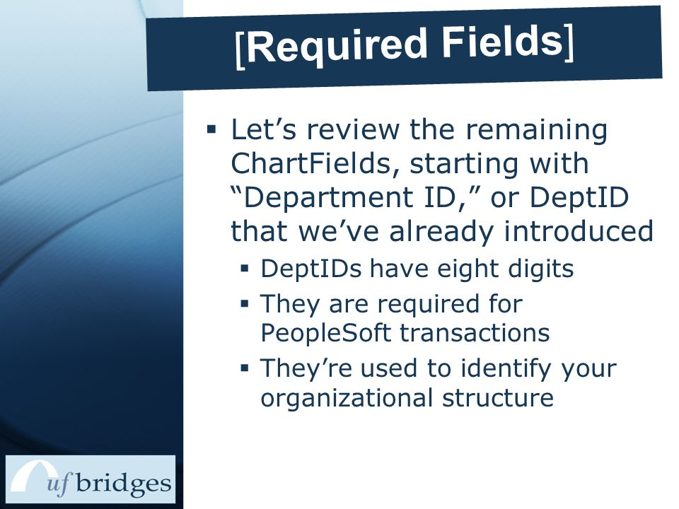 [Required Fields]  Let's review the remaining ChartFields, starting with Department ID, or DeptID that we've already introduced  DeptIDs have eight digits  They are required for PeopleSoft transactions  They're used to identify your organizational structure