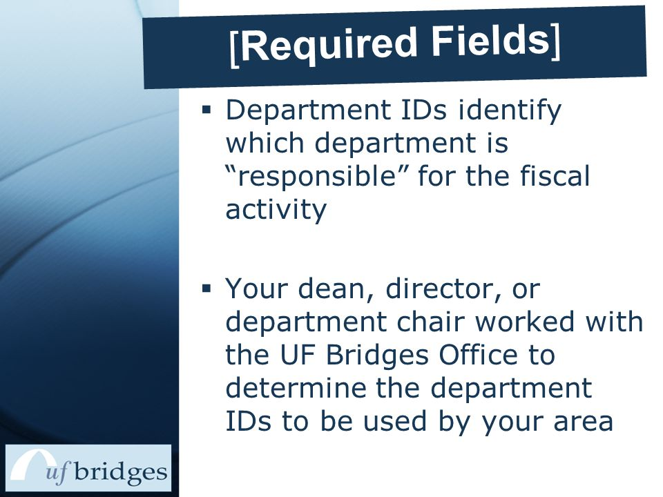 [Required Fields]  Department IDs identify which department is responsible for the fiscal activity  Your dean, director, or department chair worked with the UF Bridges Office to determine the department IDs to be used by your area