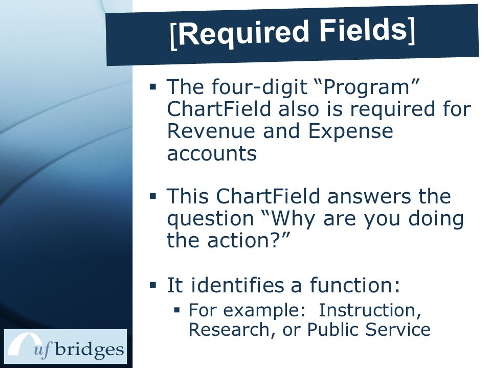 [Required Fields]  The four-digit Program ChartField also is required for Revenue and Expense accounts  This ChartField answers the question Why are you doing the action  It identifies a function:  For example: Instruction, Research, or Public Service