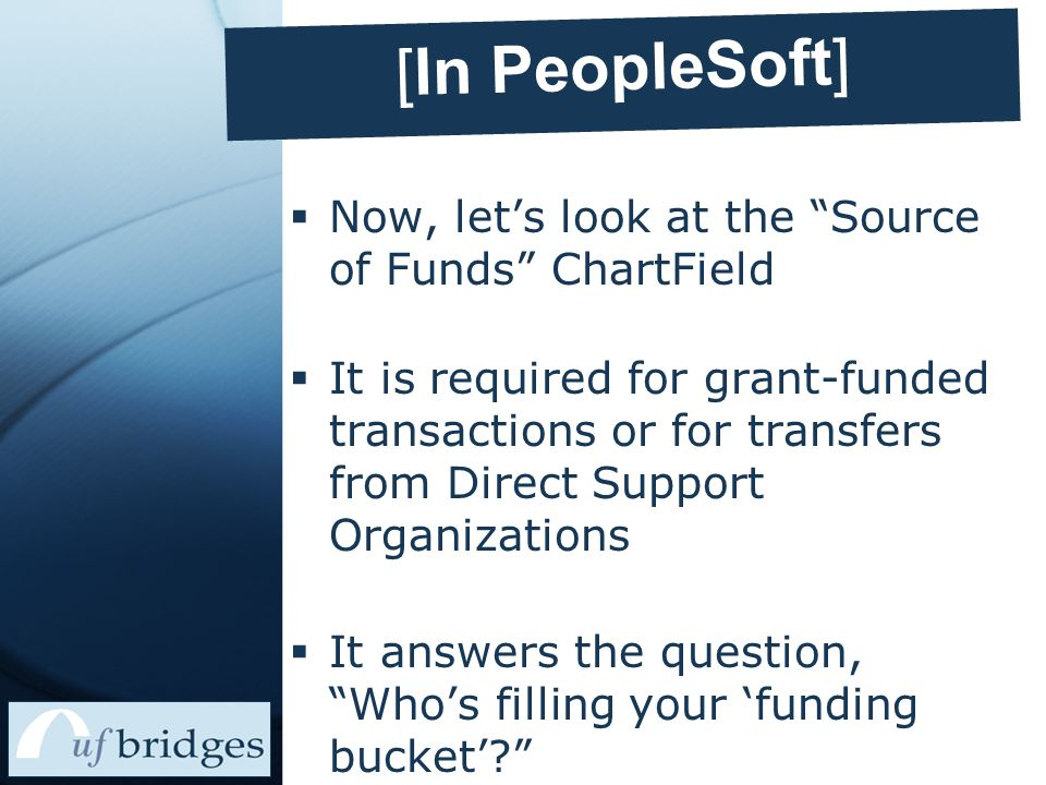 [In PeopleSoft]  Now, let's look at the Source of Funds ChartField  It is required for grant-funded transactions or for transfers from Direct Support Organizations  It answers the question, Who's filling your 'funding bucket'?