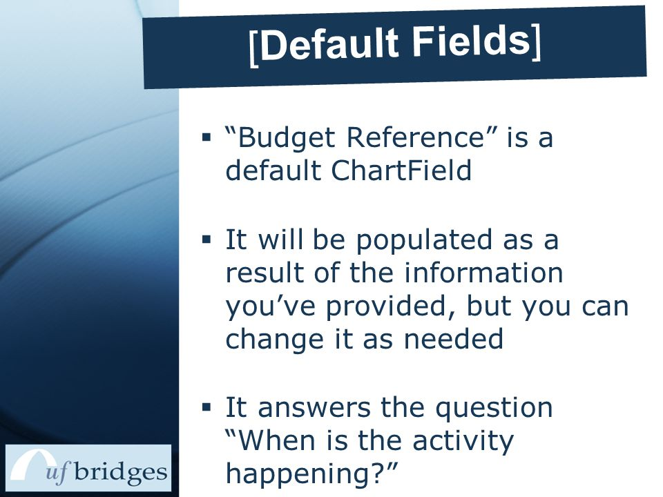 [Default Fields]  Budget Reference is a default ChartField  It will be populated as a result of the information you've provided, but you can change it as needed  It answers the question When is the activity happening?
