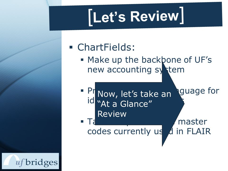 [ Let's Review ]  ChartFields:  Make up the backbone of UF's new accounting system  Provide a common language for identifying transactions  Take the place of the master codes currently used in FLAIR Now, let's take an At a Glance Review