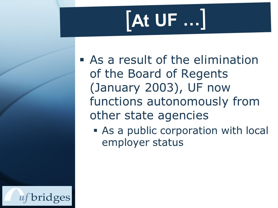 [ At UF … ]  As a result of the elimination of the Board of Regents (January 2003), UF now functions autonomously from other state agencies  As a public corporation with local employer status