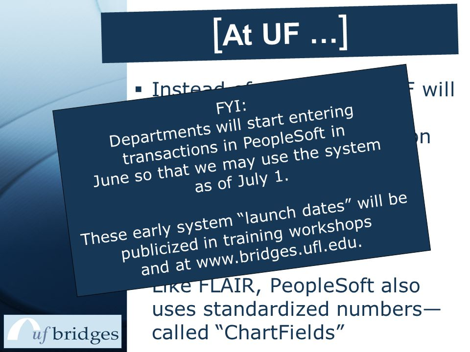 [ At UF … ]  Instead of using FLAIR, UF will begin using our own accounting system based on PeopleSoft software  Starting in June 2004 In anticipation of …  July 1, 2004 go live  Like FLAIR, PeopleSoft also uses standardized numbers— called ChartFields FYI: Departments will start entering transactions in PeopleSoft in June so that we may use the system as of July 1.