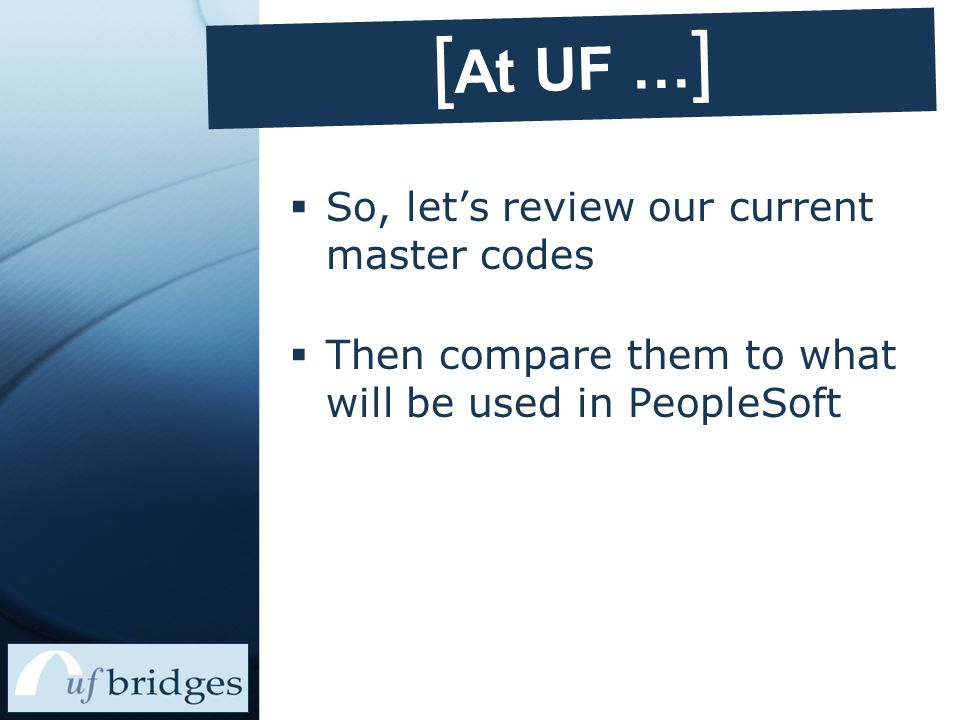 [ UF's Current Process ]  UF's current organizational code is an 11-digit number containing five levels L1L2L3L4L5 49 Two digits assigned to all universities by the state of Florida 10 Two digits used to designate UF Two digits indicating your college Two digits indicating your department Three digits indicating an additional subdivision in your department