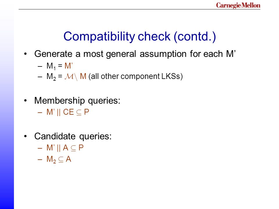 Compatibility check (contd.) Generate a most general assumption for each M' –M 1 = M' –M 2 = Mn M (all other component LKSs) Membership queries: –M' || CE µ P Candidate queries: –M' || A µ P –M 2 µ A