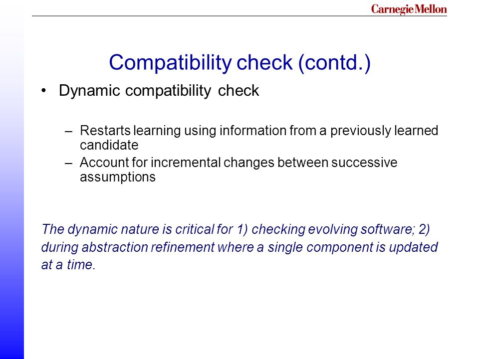 Compatibility check (contd.) Dynamic compatibility check –Restarts learning using information from a previously learned candidate –Account for incremental changes between successive assumptions The dynamic nature is critical for 1) checking evolving software; 2) during abstraction refinement where a single component is updated at a time.