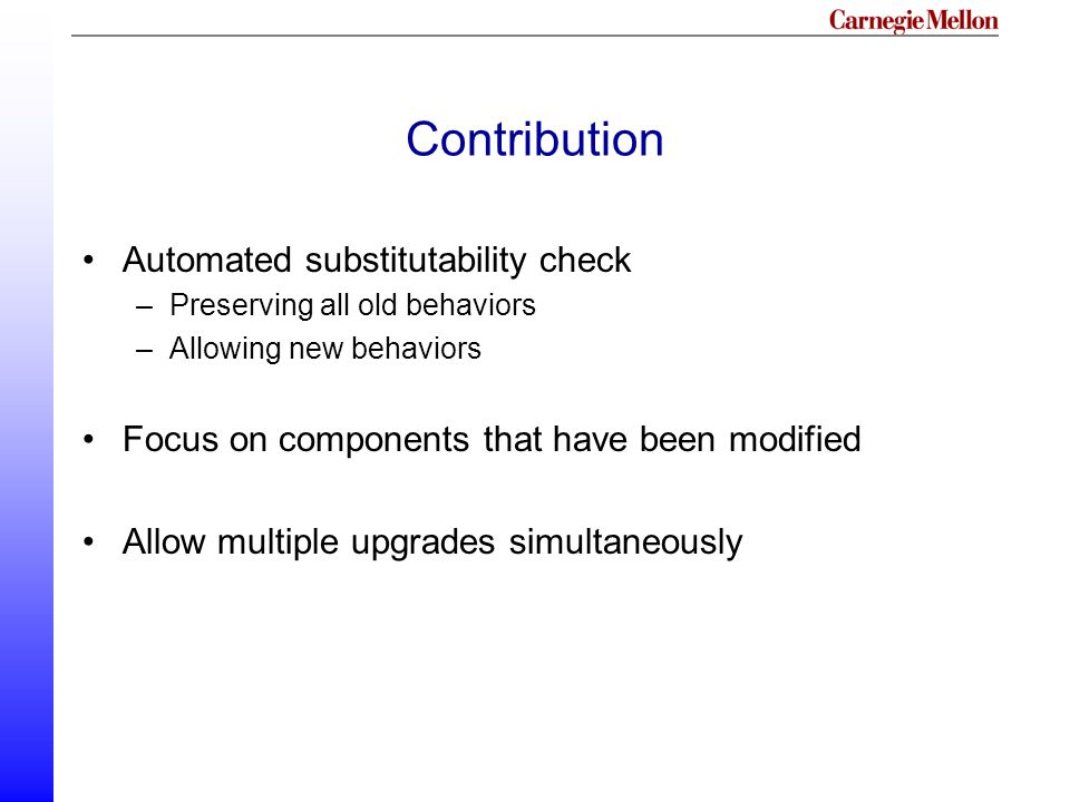 Contribution Automated substitutability check –Preserving all old behaviors –Allowing new behaviors Focus on components that have been modified Allow multiple upgrades simultaneously
