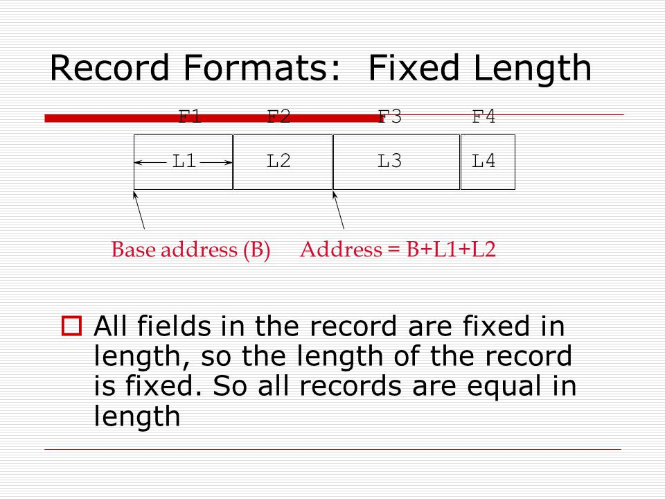 Record Formats: Fixed Length  All fields in the record are fixed in length, so the length of the record is fixed.