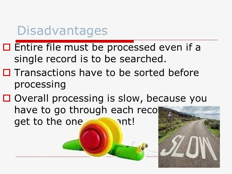 Disadvantages  Entire file must be processed even if a single record is to be searched.