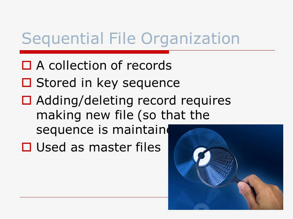 Sequential File Organization  A collection of records  Stored in key sequence  Adding/deleting record requires making new file (so that the sequence is maintained)  Used as master files