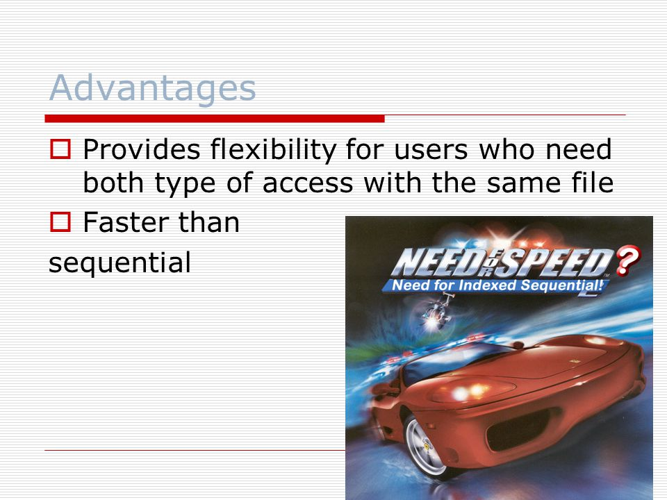 Advantages  Provides flexibility for users who need both type of access with the same file  Faster than sequential