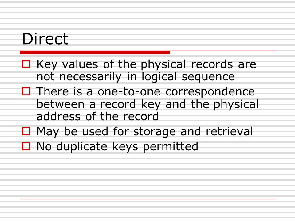 Direct  Key values of the physical records are not necessarily in logical sequence  There is a one-to-one correspondence between a record key and the physical address of the record  May be used for storage and retrieval  No duplicate keys permitted