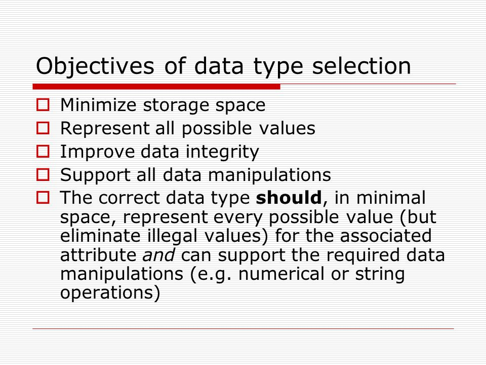 Objectives of data type selection  Minimize storage space  Represent all possible values  Improve data integrity  Support all data manipulations  The correct data type should, in minimal space, represent every possible value (but eliminate illegal values) for the associated attribute and can support the required data manipulations (e.g.