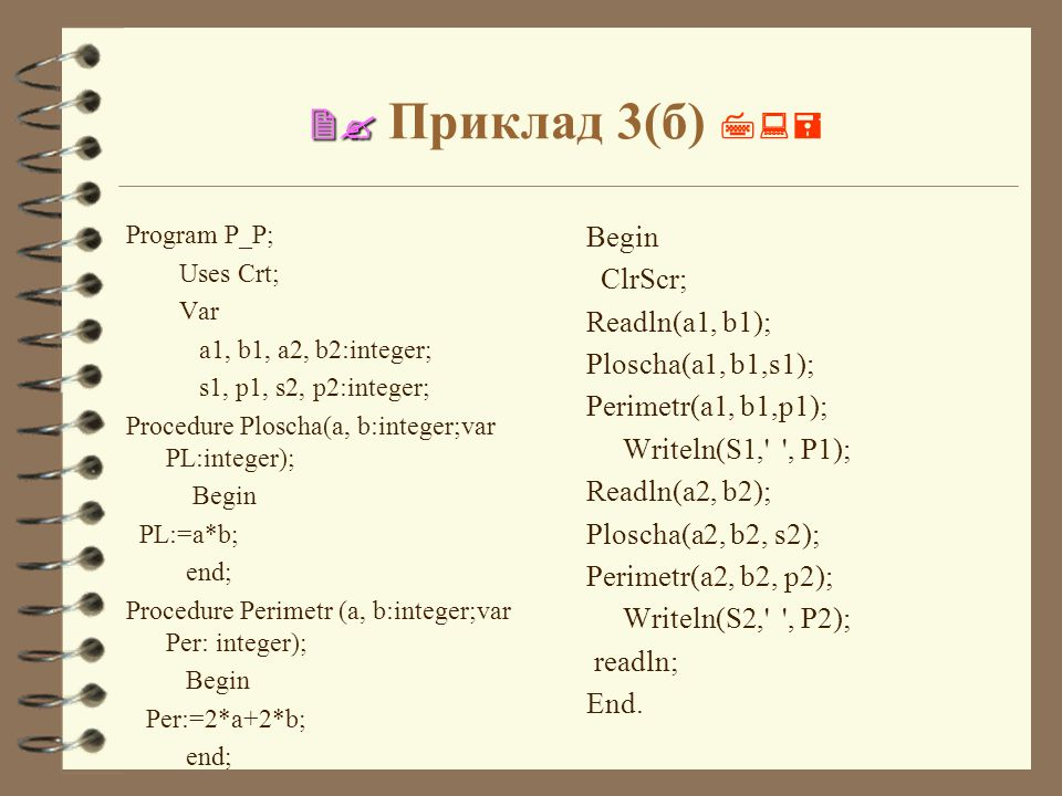   Приклад 3(б)  Program P_P; Uses Crt; Var a1, b1, a2, b2:integer; s1, p1, s2, p2:integer; Procedure Ploscha(a, b:integer;var PL:integer); Begin PL:=a*b; end; Procedure Perimetr (a, b:integer;var Per: integer); Begin Per:=2*a+2*b; end; Begin ClrScr; Readln(a1, b1); Ploscha(a1, b1,s1); Perimetr(a1, b1,p1); Writeln(S1, , P1); Readln(a2, b2); Ploscha(a2, b2, s2); Perimetr(a2, b2, p2); Writeln(S2, , P2); readln; End.