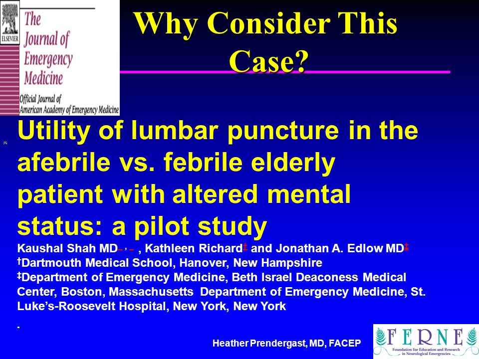 Heather Prendergast, MD, FACEP Utility of lumbar puncture in the afebrile vs. febrile elderly patient with altered mental status: a pilot study Kausha