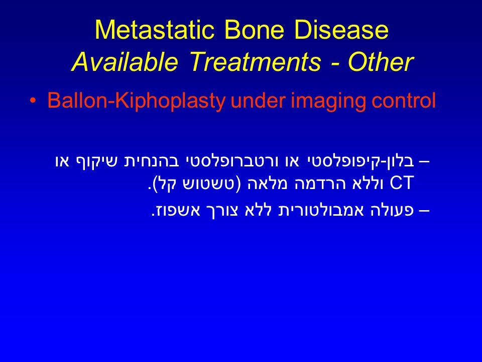 Metastatic Bone Disease Available Treatments - Other Ballon-Kiphoplasty under imaging control –בלון-קיפופלסטי או ורטברופלסטי בהנחית שיקוף או CT וללא הרדמה מלאה (טשטוש קל).