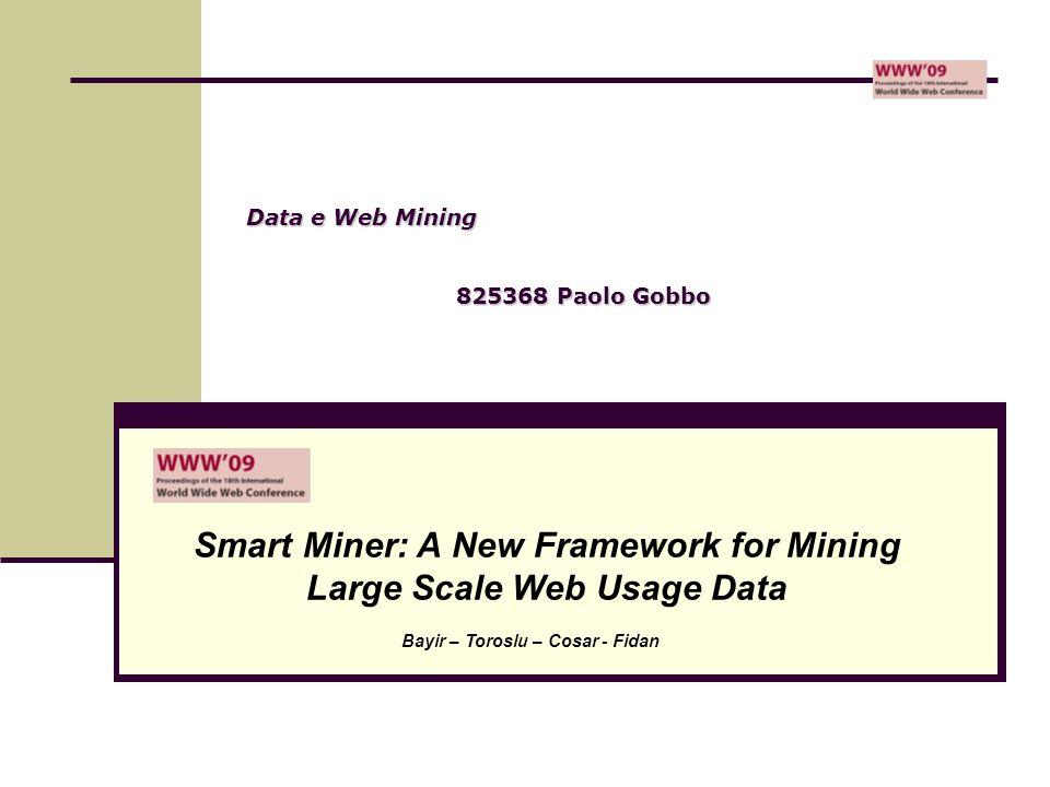 Data e Web Mining 825368 Paolo Gobbo Smart Miner: A New Framework for Mining Large Scale Web Usage Data Bayir – Toroslu – Cosar - Fidan