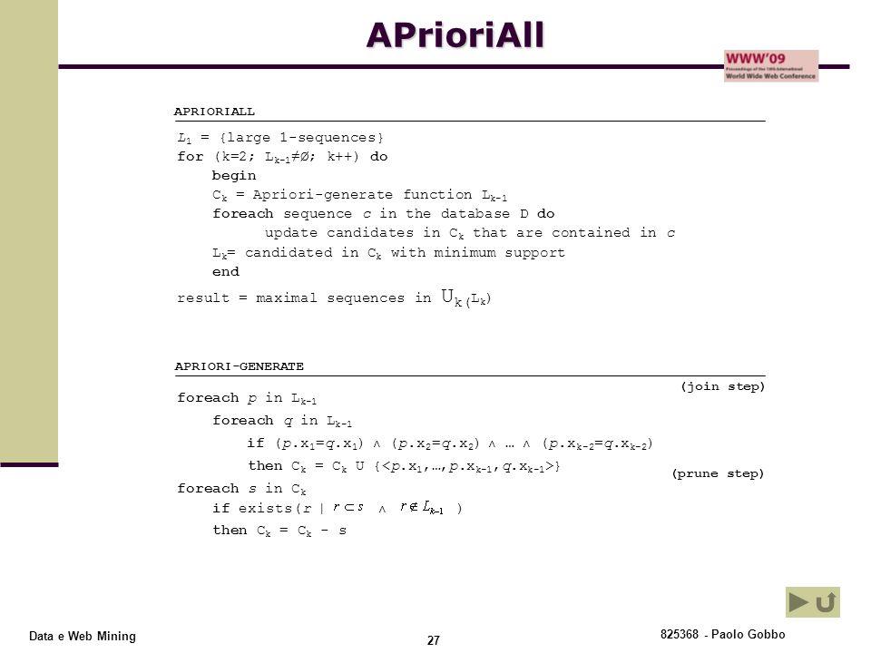 825368 - Paolo Gobbo 27 Data e Web Mining foreach p in L k-1 foreach q in L k-1 if (p.x 1 =q.x 1 ) ˄ (p.x 2 =q.x 2 ) ˄ … ˄ (p.x k-2 =q.x k-2 ) then C