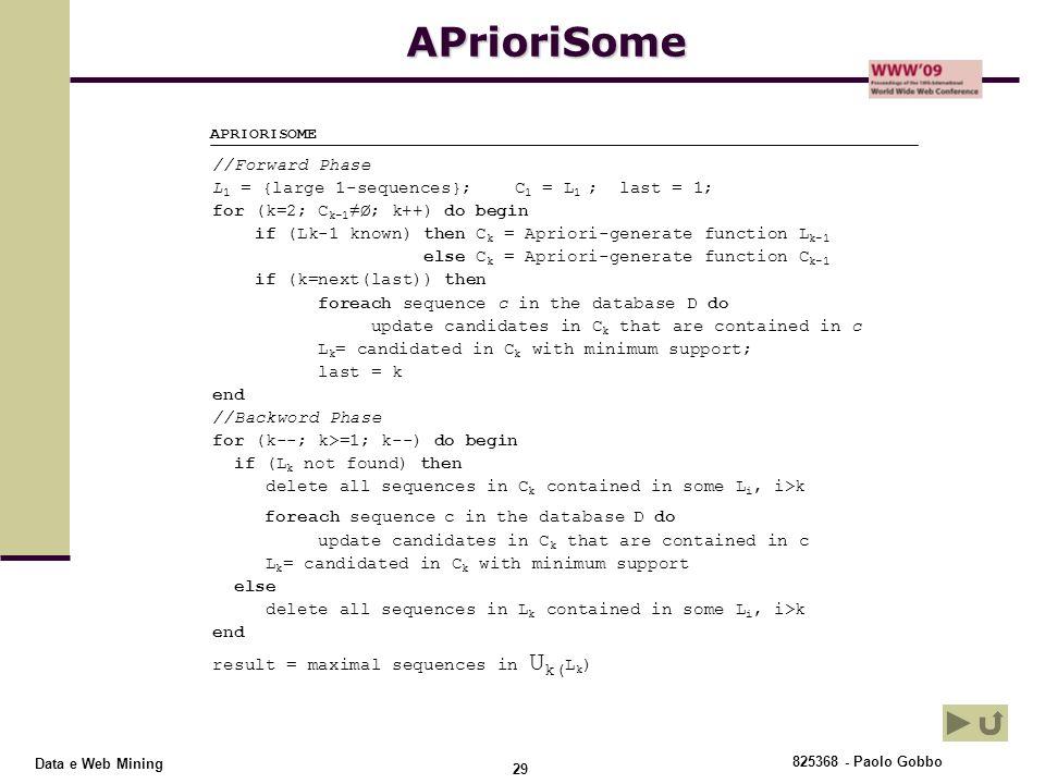825368 - Paolo Gobbo 29 Data e Web MiningAPrioriSome APRIORISOME //Forward Phase L 1 = {large 1-sequences}; C 1 = L 1 ; last = 1; for (k=2; C k-1 ≠Ø;