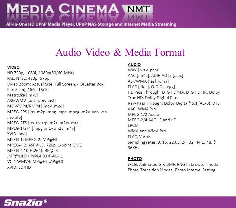VIDEO HD 720p, 1080i, 1080p(50/60 MHz) PAL, NTSC, 480p, 576p Video Zoom: Actual Size, Full Screen, 4:3(Letter Box, Pan Scan), 16:9, 16:10 Matroska [.mkv] ASF/WMV [.asf.wmv.avi] MOV/MP4/RMP4 [.mov.mp4] MPEG-2PS [.ps.m2p.mpg.mpe.mpeg.m2v.vob.vro.iso.ifo] MPEG-2TS [.ts.tp.trp.m2t.m2ts.mts] MPEG-1/2/4 [.mpg.m1v.m2v.m4v] XVID [.avi] MPEG-1; MPEG-2: MP@HL MPEG-4.2: ASP@L5, 720p, 1-point GMC MPEG-4.10(H.264): BP@L3,MP@L4.0,HP@L4.0,HP@L4.1 VC-1 WMV9: MP@HL,AP@L3 XVID: SD/HD AUDIO WAV [.wav.pcm] AAC [.m4a], ADIF, ADTS [.aac] ASF/WMA [.asf.wma] FLAC [.flac], O.G.G.