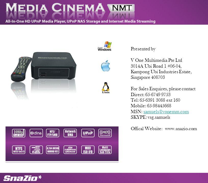Presented by V One Multimedia Pte Ltd 3014A Ubi Road 1 #06-04, Kampong Ubi Industries Estate, Singapore 408703 For Sales Enquires, please contact Direct: 65-6749 9753 Tel: 65-6391 3088 ext 160 Mobile: 65-98445668 MSN: samuels@vonemm.comsamuels@vonemm.com SKYPE: vsg.samuels Offical Website: www.snazio.com